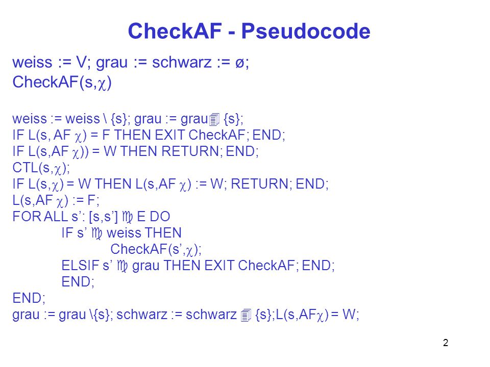 3 CheckEF - Pseudocode maxdfs = 0; weiss := V; T := emptystack; CheckEF(s, ) IF L(s,EF = W THEN EXIT CheckEF END; IF L(s,EF = F THEN L(s,EF ) := F; RETURN END; CTL(s, ); IFL(s, ) = W THEN L(s,EF ) = W; EXIT; END L(s,EF ) := W; s.dfs = maxdfs; maxdfs += 1; weiss := weiss \{s}; push(T,s); s.lowlink := s.dfs; FOR s:[s,s] E DO IF s weiss THEN CheckEF(s, ); s.lowlink := MIN(s.lowlink,s.lowlink); ELSE IF s T THEN s.lowlink := MIN(s.lowlink,s.dfs); END END; END IF s.lowlink = s.dfs THEN REPEAT s := pop(T); L(s,EF )) := F; UNTIL s = s END