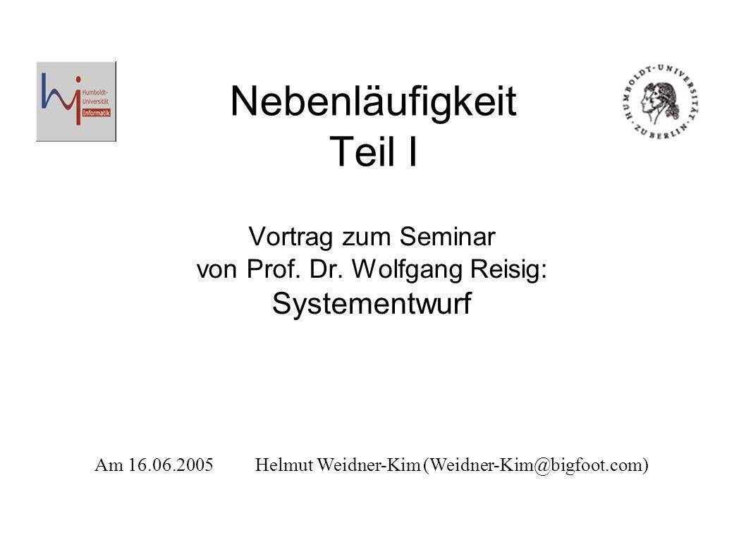 Nebenläufigkeit Teil I Vortrag zum Seminar von Prof. Dr. Wolfgang Reisig: Systementwurf Am 16.06.2005Helmut Weidner-Kim (Weidner-Kim@bigfoot.com)