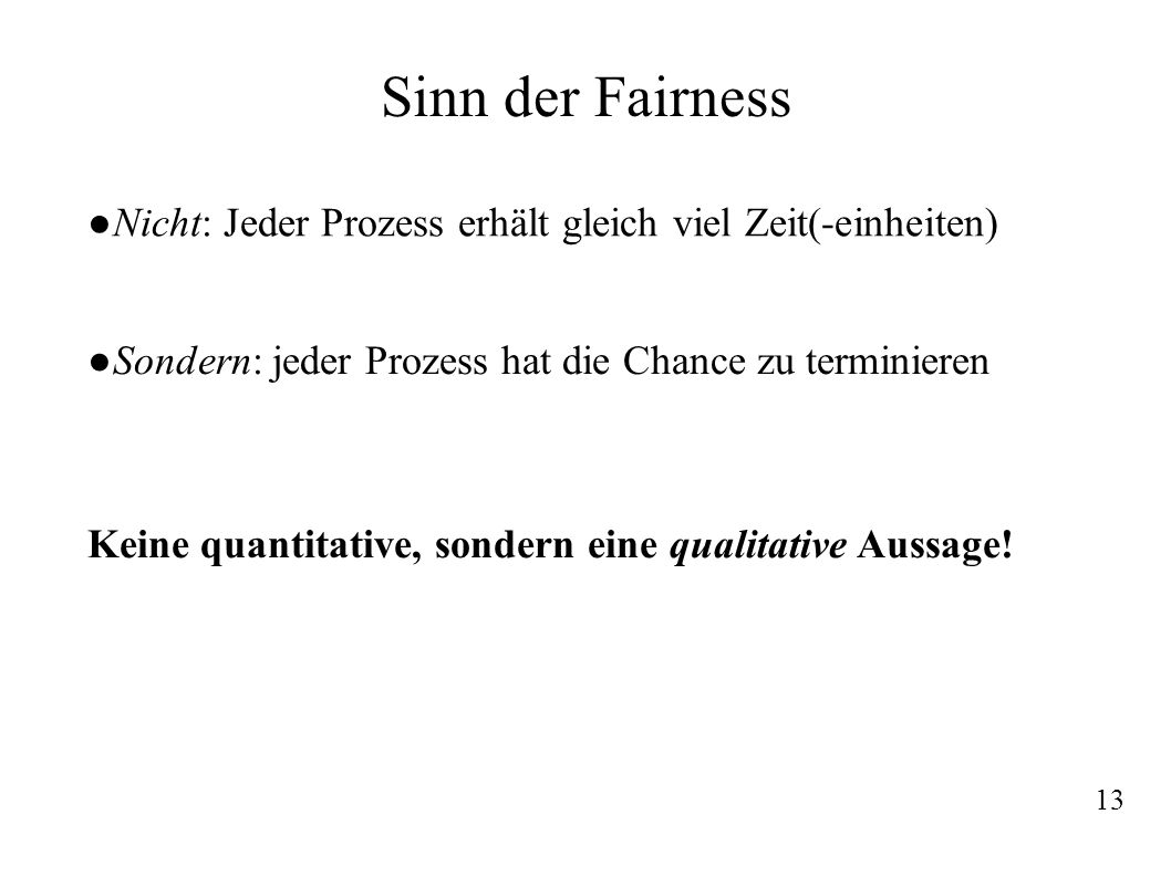 Sinn der Fairness Sondern: jeder Prozess hat die Chance zu terminieren Nicht: Jeder Prozess erhält gleich viel Zeit(-einheiten) Keine quantitative, so