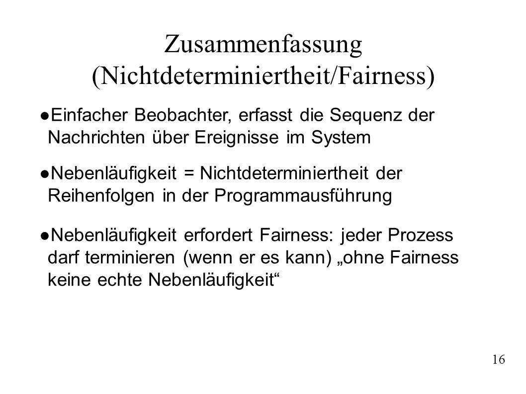 Zusammenfassung (Nichtdeterminiertheit/Fairness) Nebenläufigkeit = Nichtdeterminiertheit der Reihenfolgen in der Programmausführung Einfacher Beobachter, erfasst die Sequenz der Nachrichten über Ereignisse im System Nebenläufigkeit erfordert Fairness: jeder Prozess darf terminieren (wenn er es kann) ohne Fairness keine echte Nebenläufigkeit 16