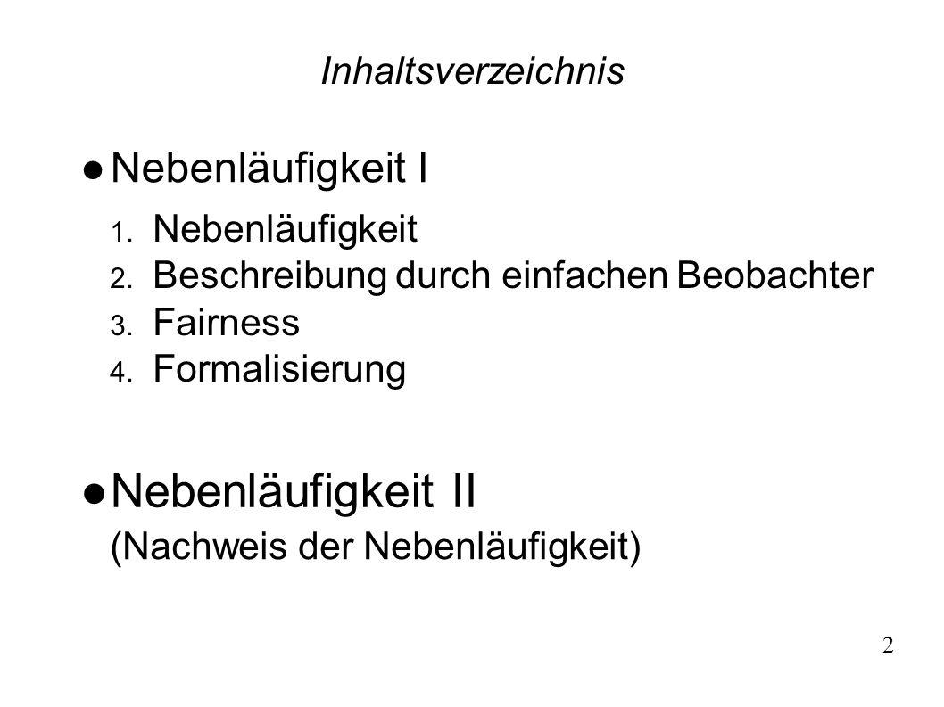 Nebenläufigkeit I 1. Nebenläufigkeit 2. Beschreibung durch einfachen Beobachter 3. Fairness 4. Formalisierung Inhaltsverzeichnis 2 Nebenläufigkeit II