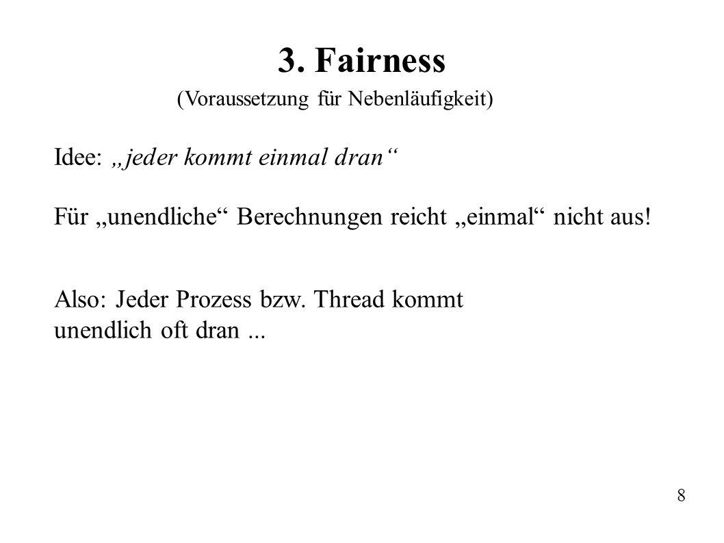 3. Fairness Idee: jeder kommt einmal dran Für unendliche Berechnungen reicht einmal nicht aus! Also: Jeder Prozess bzw. Thread kommt unendlich oft dra