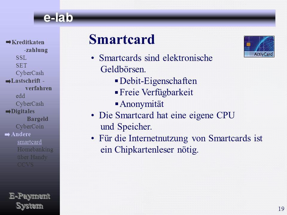 Smartcard Smartcards sind elektronische Geldbörsen. Debit-Eigenschaften Freie Verfügbarkeit Anonymität Die Smartcard hat eine eigene CPU und Speicher.