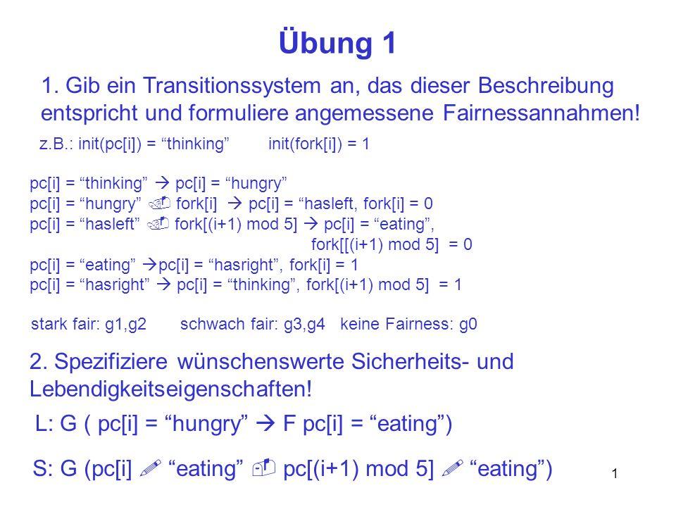 1 Übung 1 1. Gib ein Transitionssystem an, das dieser Beschreibung entspricht und formuliere angemessene Fairnessannahmen! 2. Spezifiziere wünschenswe