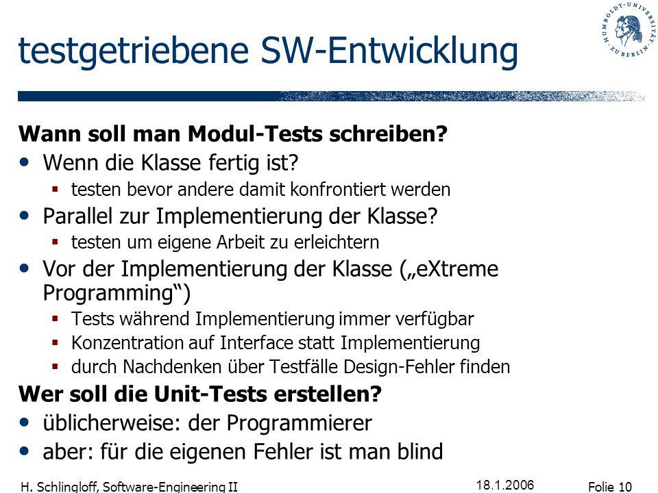 Folie 10 H. Schlingloff, Software-Engineering II 18.1.2006 testgetriebene SW-Entwicklung Wann soll man Modul-Tests schreiben? Wenn die Klasse fertig i