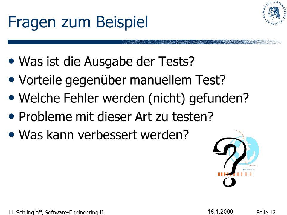 Folie 12 H. Schlingloff, Software-Engineering II 18.1.2006 Fragen zum Beispiel Was ist die Ausgabe der Tests? Vorteile gegenüber manuellem Test? Welch