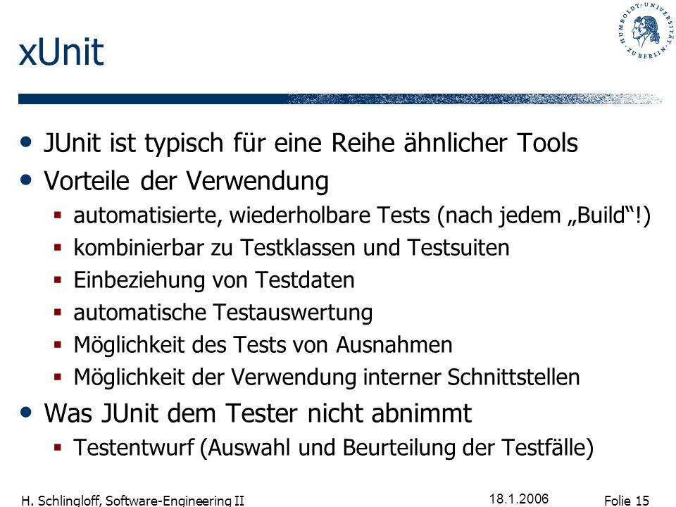 Folie 15 H. Schlingloff, Software-Engineering II 18.1.2006 xUnit JUnit ist typisch für eine Reihe ähnlicher Tools Vorteile der Verwendung automatisier