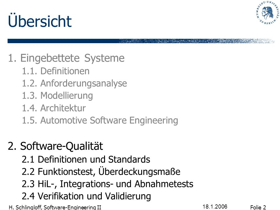 Folie 2 H. Schlingloff, Software-Engineering II 18.1.2006 Übersicht 1. Eingebettete Systeme 1.1. Definitionen 1.2. Anforderungsanalyse 1.3. Modellieru