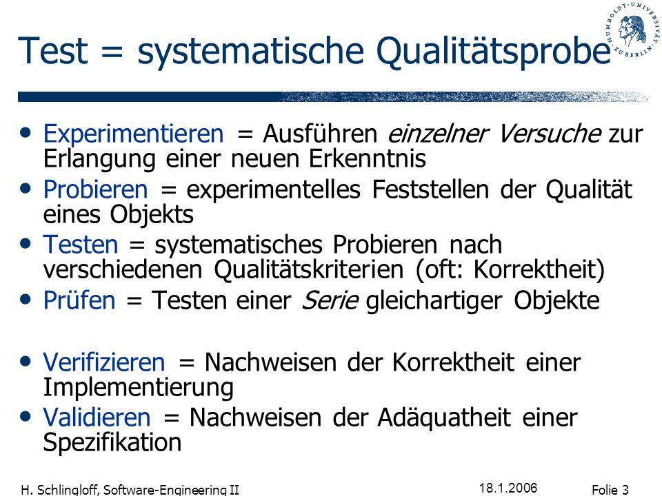 Folie 3 H. Schlingloff, Software-Engineering II 18.1.2006 Test = systematische Qualitätsprobe Experimentieren = Ausführen einzelner Versuche zur Erlan