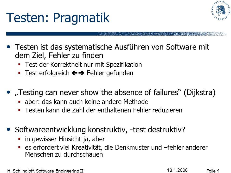 Folie 4 H. Schlingloff, Software-Engineering II 18.1.2006 Testen: Pragmatik Testen ist das systematische Ausführen von Software mit dem Ziel, Fehler z