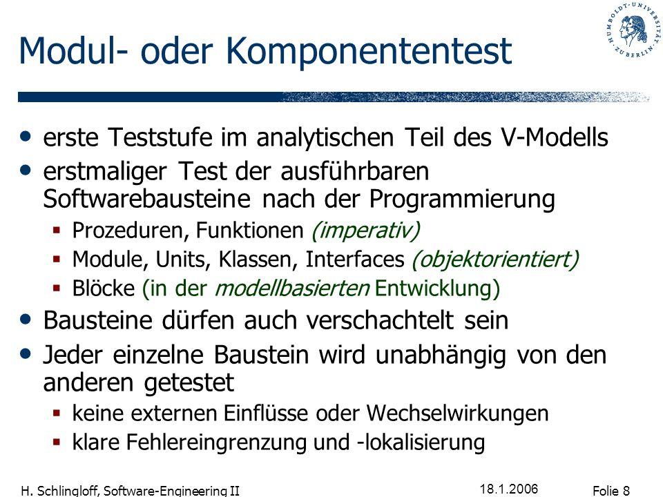 Folie 8 H. Schlingloff, Software-Engineering II 18.1.2006 Modul- oder Komponententest erste Teststufe im analytischen Teil des V-Modells erstmaliger T