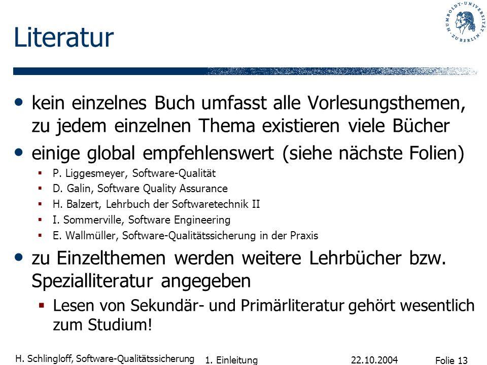 Folie 13 H. Schlingloff, Software-Qualitätssicherung 22.10.2004 1. Einleitung Literatur kein einzelnes Buch umfasst alle Vorlesungsthemen, zu jedem ei