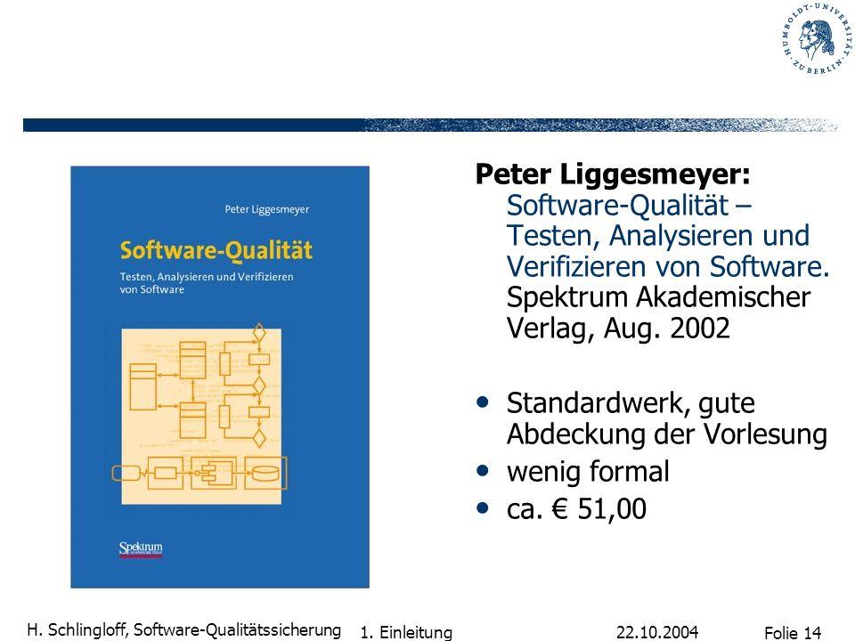 Folie 14 H. Schlingloff, Software-Qualitätssicherung 22.10.2004 1. Einleitung Peter Liggesmeyer: Software-Qualität – Testen, Analysieren und Verifizie