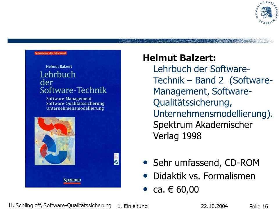 Folie 16 H. Schlingloff, Software-Qualitätssicherung 22.10.2004 1. Einleitung Helmut Balzert: Lehrbuch der Software- Technik – Band 2 (Software- Manag