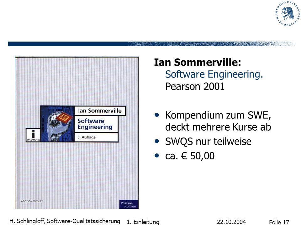 Folie 17 H. Schlingloff, Software-Qualitätssicherung 22.10.2004 1. Einleitung Ian Sommerville: Software Engineering. Pearson 2001 Kompendium zum SWE,
