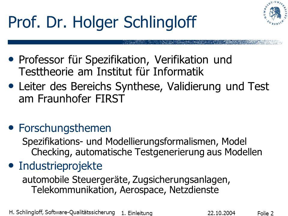 Folie 2 H. Schlingloff, Software-Qualitätssicherung 22.10.2004 1. Einleitung Prof. Dr. Holger Schlingloff Professor für Spezifikation, Verifikation un