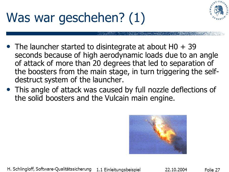 Folie 27 H. Schlingloff, Software-Qualitätssicherung 22.10.2004 1.1 Einleitungsbeispiel Was war geschehen? (1) The launcher started to disintegrate at