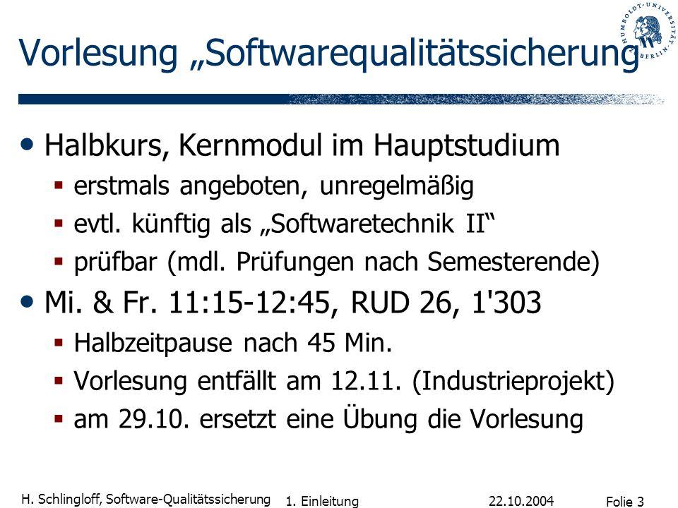 Folie 3 H. Schlingloff, Software-Qualitätssicherung 22.10.2004 1. Einleitung Vorlesung Softwarequalitätssicherung Halbkurs, Kernmodul im Hauptstudium