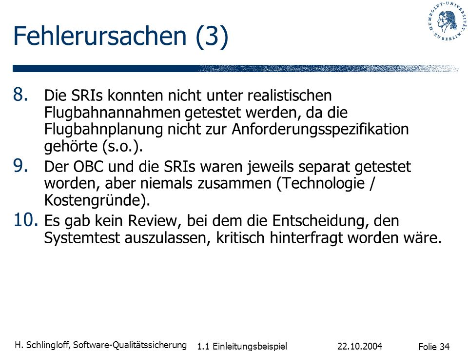Folie 34 H. Schlingloff, Software-Qualitätssicherung 22.10.2004 1.1 Einleitungsbeispiel Fehlerursachen (3) 8. Die SRIs konnten nicht unter realistisch