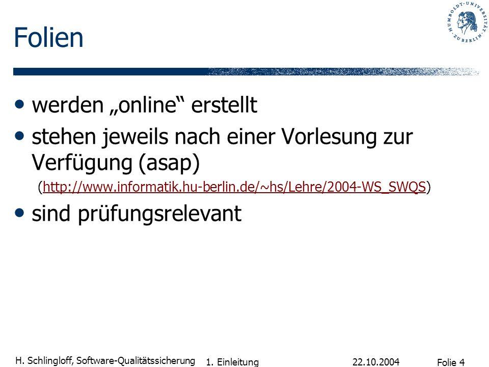 Folie 4 H. Schlingloff, Software-Qualitätssicherung 22.10.2004 1. Einleitung Folien werden online erstellt stehen jeweils nach einer Vorlesung zur Ver