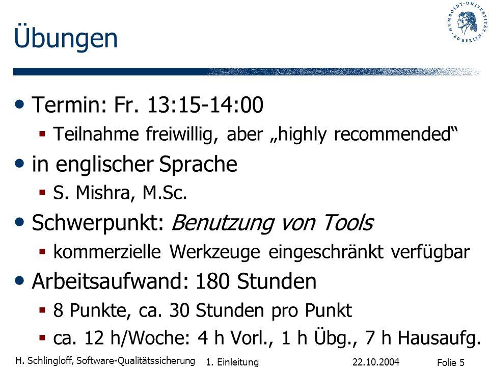 Folie 5 H. Schlingloff, Software-Qualitätssicherung 22.10.2004 1. Einleitung Übungen Termin: Fr. 13:15-14:00 Teilnahme freiwillig, aber highly recomme