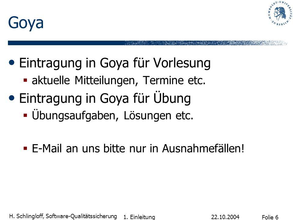 Folie 6 H. Schlingloff, Software-Qualitätssicherung 22.10.2004 1. Einleitung Goya Eintragung in Goya für Vorlesung aktuelle Mitteilungen, Termine etc.