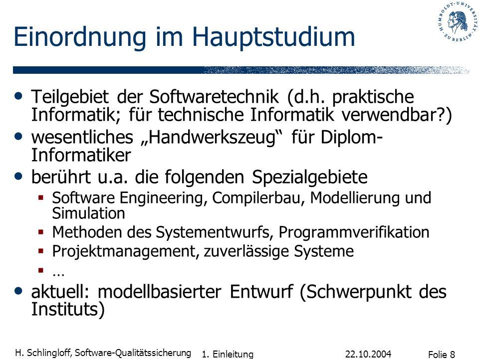 Folie 8 H. Schlingloff, Software-Qualitätssicherung 22.10.2004 1. Einleitung Einordnung im Hauptstudium Teilgebiet der Softwaretechnik (d.h. praktisch