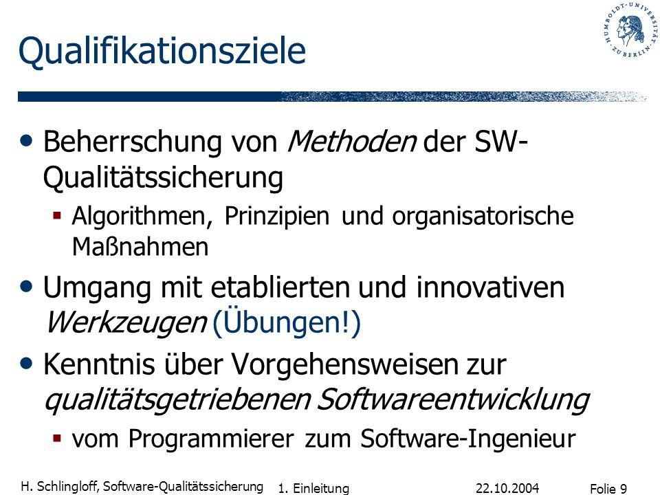 Folie 9 H. Schlingloff, Software-Qualitätssicherung 22.10.2004 1. Einleitung Qualifikationsziele Beherrschung von Methoden der SW- Qualitätssicherung