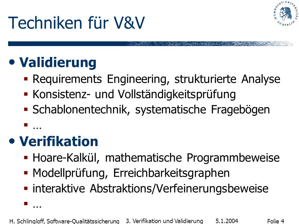 Folie 4 H. Schlingloff, Software-Qualitätssicherung 5.1.2004 3. Verifikation und Validierung Techniken für V&V Validierung Requirements Engineering, s