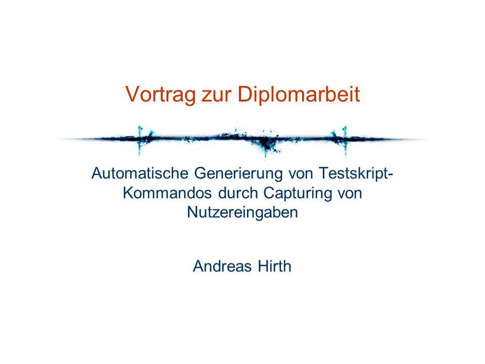 Vortrag zur Diplomarbeit Automatische Generierung von Testskript- Kommandos durch Capturing von Nutzereingaben Andreas Hirth