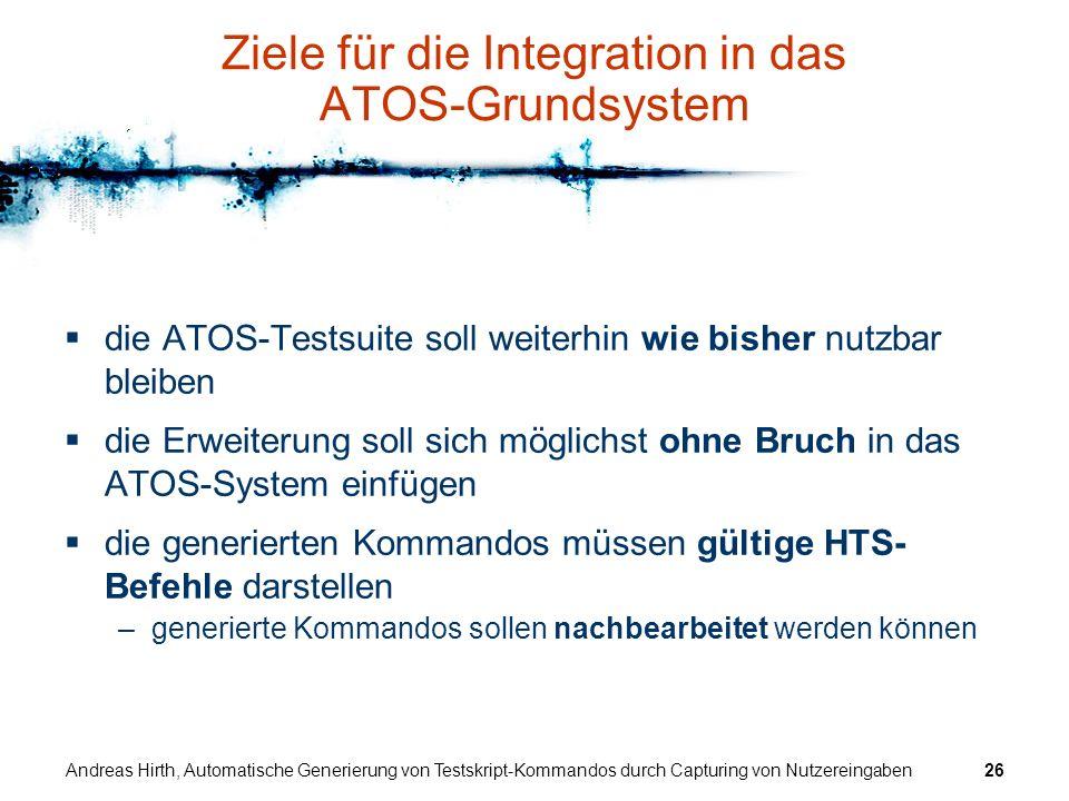 Andreas Hirth, Automatische Generierung von Testskript-Kommandos durch Capturing von Nutzereingaben26 Ziele für die Integration in das ATOS-Grundsyste