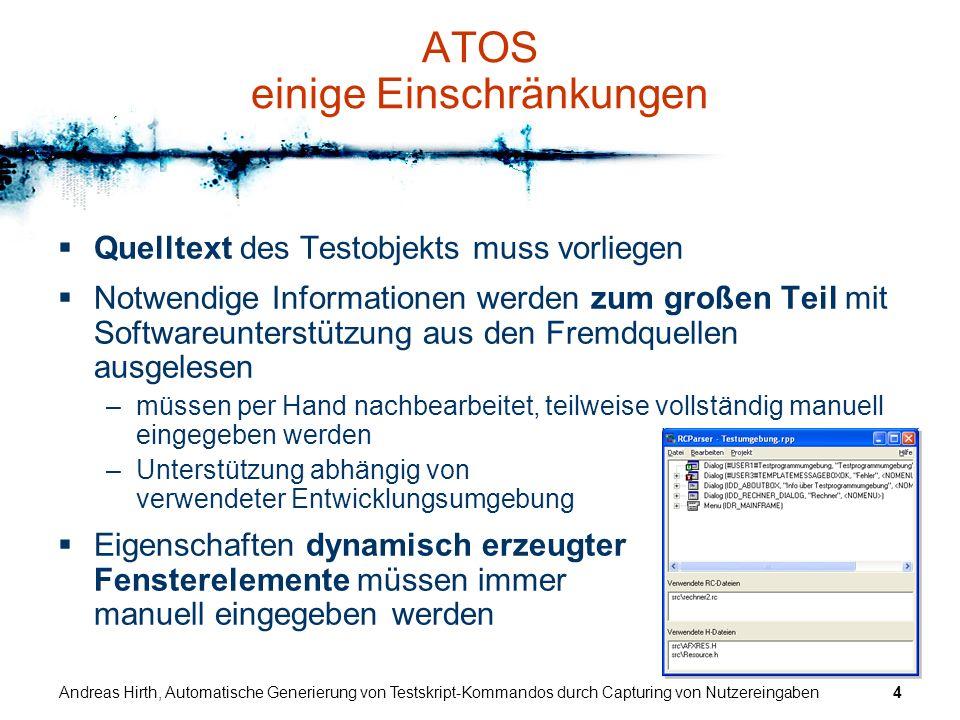 Andreas Hirth, Automatische Generierung von Testskript-Kommandos durch Capturing von Nutzereingaben5 ATOS Kommandoerzeugung (bisher) Schrittweiser Aufbau der Kommandostruktur dabei Sicherstellung der Validität erzeugter Kommandos –Invalide Kommandos können nicht erstellt werden –direkte manuelle Eingabe ist nicht vorgesehen die meisten Kommandos bestehen aus 5 oder mehr Komponenten