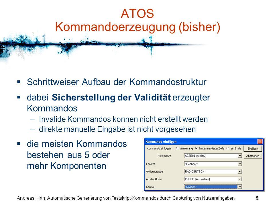 Andreas Hirth, Automatische Generierung von Testskript-Kommandos durch Capturing von Nutzereingaben6 Neue Idee Automatische Kommandoerzeugung –Aktionen der Testskriptdesigner bedient das Testobjekt auf übliche Art und Weise ATOS schneidet alle Eingaben mit (Capturing) und generiert daraus automatisch die entsprechenden Testskript-Kommandos (HTS) –Tests in einem zweiten Modus klickt der Testskriptdesigner im laufenden Testobjekt ein Fensterelement an ATOS generiert (nach Auswahl) automatisch Testskript-Kommandos, die den Status des Fensterelements mit den aktuellen Werten vergleichen die Nutzeraktionen werden hierbei abgefangen, das Testobjekt erhält also keine Eingaben