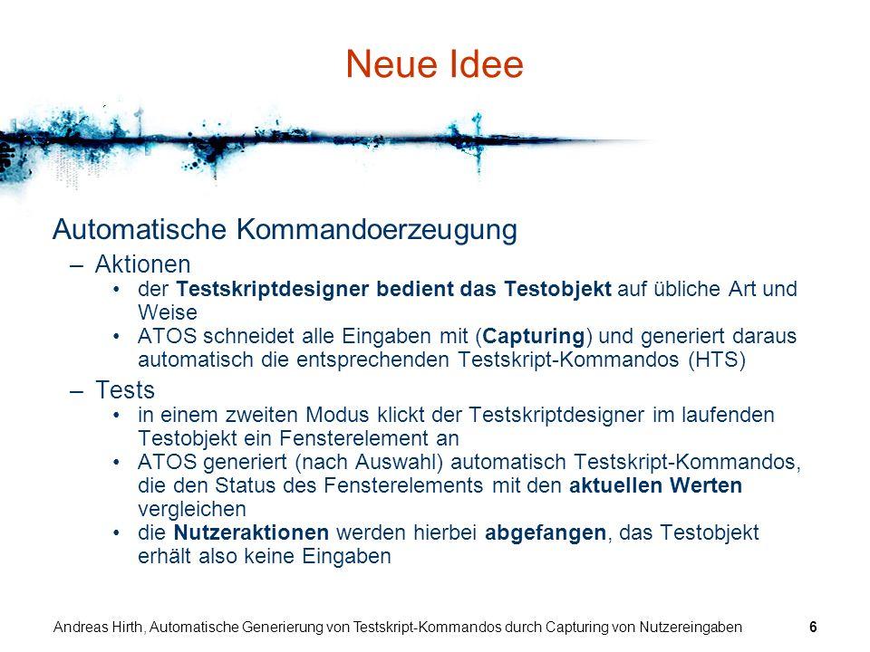 Andreas Hirth, Automatische Generierung von Testskript-Kommandos durch Capturing von Nutzereingaben6 Neue Idee Automatische Kommandoerzeugung –Aktione