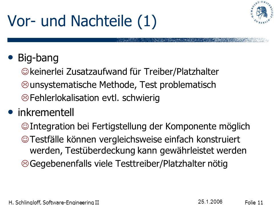 Folie 11 H. Schlingloff, Software-Engineering II 25.1.2006 Vor- und Nachteile (1) Big-bang keinerlei Zusatzaufwand für Treiber/Platzhalter unsystemati