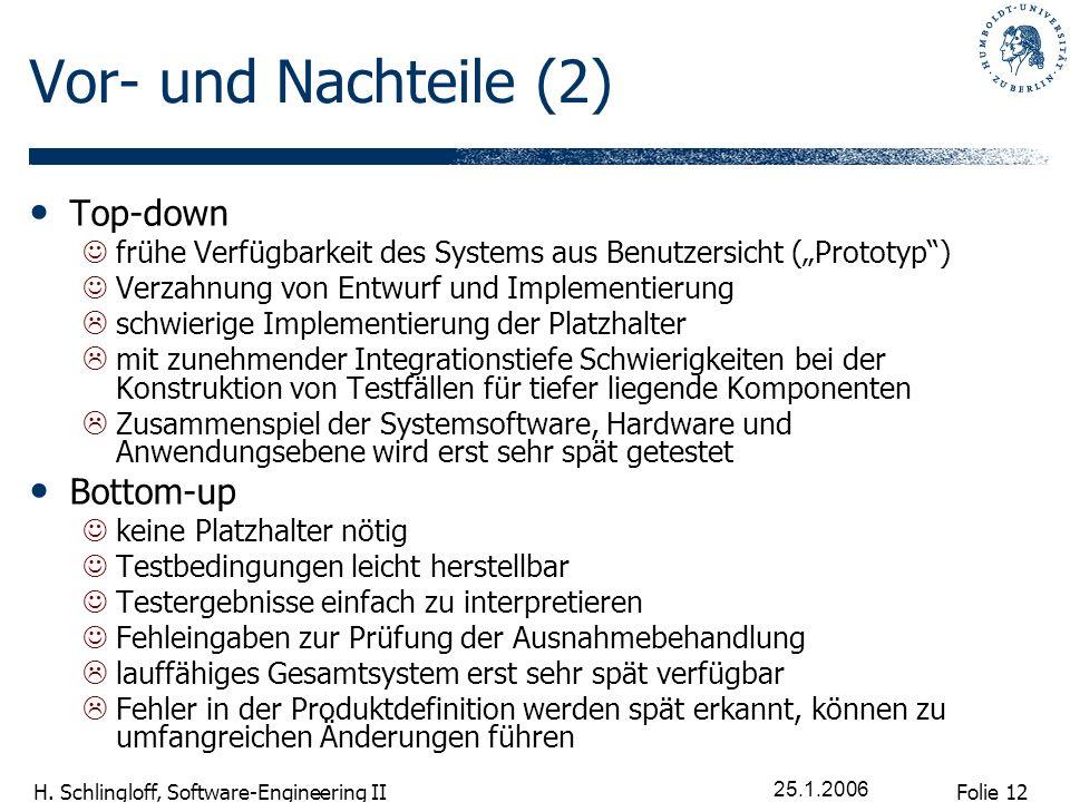 Folie 12 H. Schlingloff, Software-Engineering II 25.1.2006 Vor- und Nachteile (2) Top-down frühe Verfügbarkeit des Systems aus Benutzersicht (Prototyp