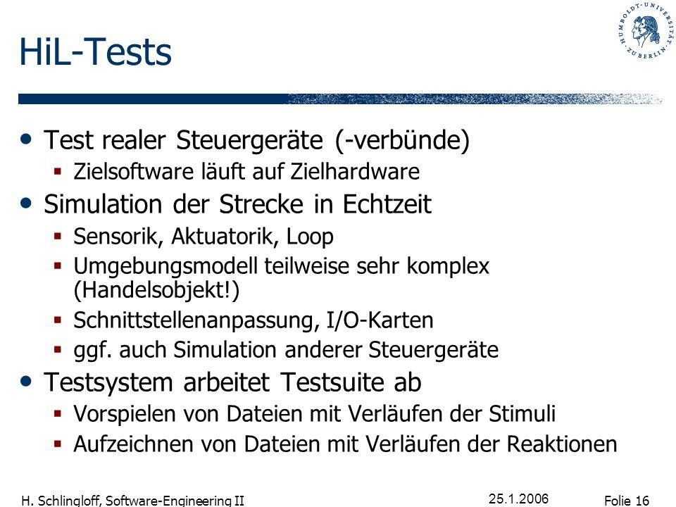 Folie 16 H. Schlingloff, Software-Engineering II 25.1.2006 HiL-Tests Test realer Steuergeräte (-verbünde) Zielsoftware läuft auf Zielhardware Simulati