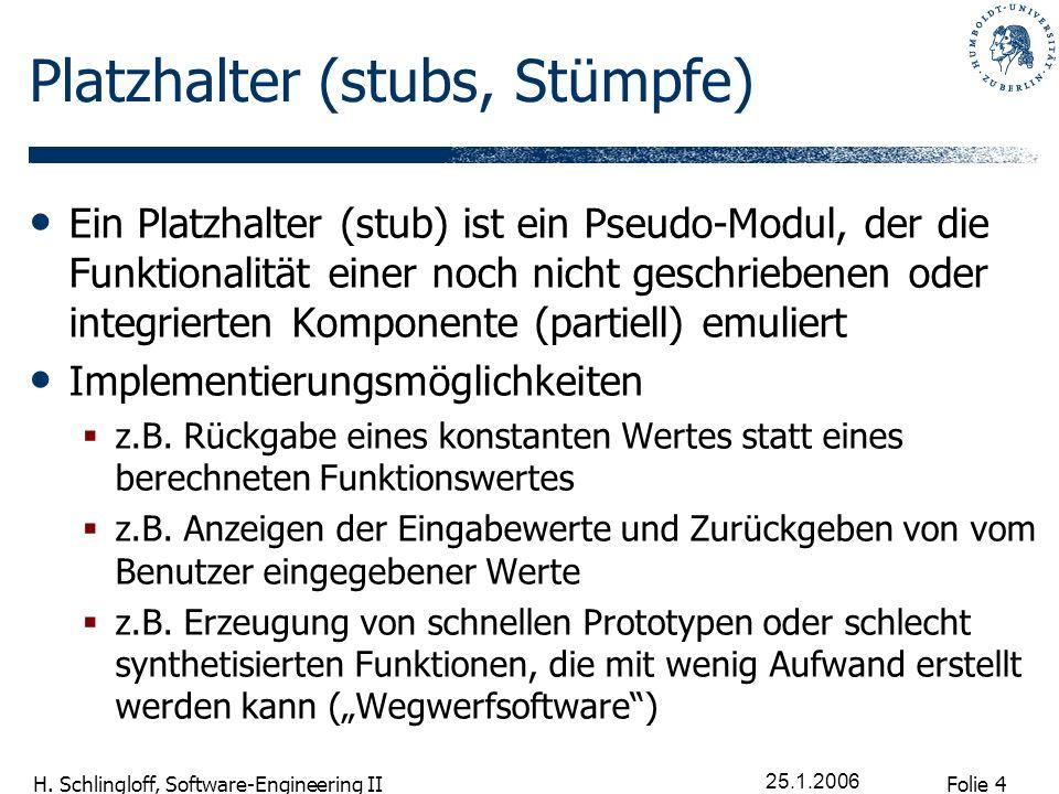 Folie 4 H. Schlingloff, Software-Engineering II 25.1.2006 Platzhalter (stubs, Stümpfe) Ein Platzhalter (stub) ist ein Pseudo-Modul, der die Funktional