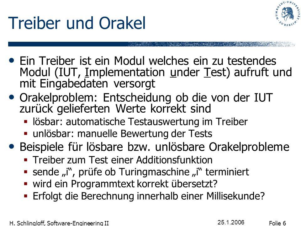Folie 6 H. Schlingloff, Software-Engineering II 25.1.2006 Treiber und Orakel Ein Treiber ist ein Modul welches ein zu testendes Modul (IUT, Implementa