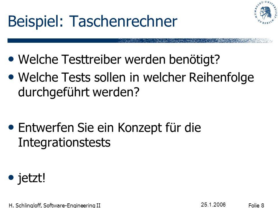 Folie 8 H. Schlingloff, Software-Engineering II 25.1.2006 Beispiel: Taschenrechner Welche Testtreiber werden benötigt? Welche Tests sollen in welcher