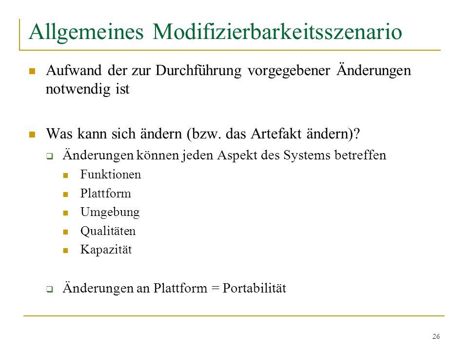 26 Allgemeines Modifizierbarkeitsszenario Aufwand der zur Durchführung vorgegebener Änderungen notwendig ist Was kann sich ändern (bzw. das Artefakt ä