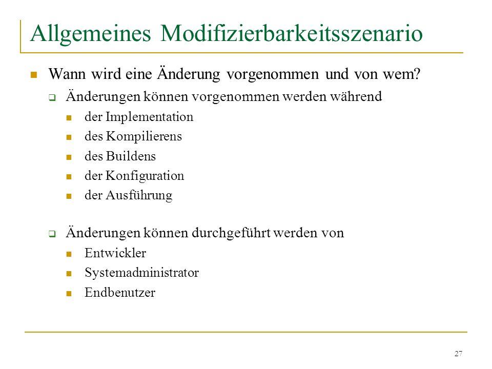 27 Allgemeines Modifizierbarkeitsszenario Wann wird eine Änderung vorgenommen und von wem? Änderungen können vorgenommen werden während der Implementa