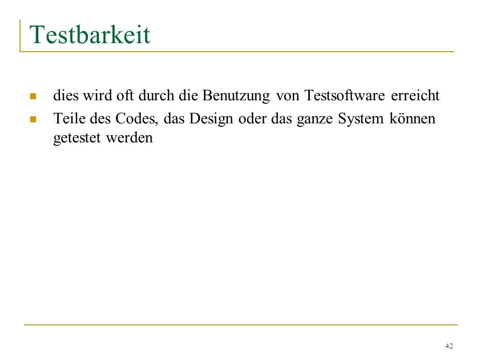 42 Testbarkeit dies wird oft durch die Benutzung von Testsoftware erreicht Teile des Codes, das Design oder das ganze System können getestet werden