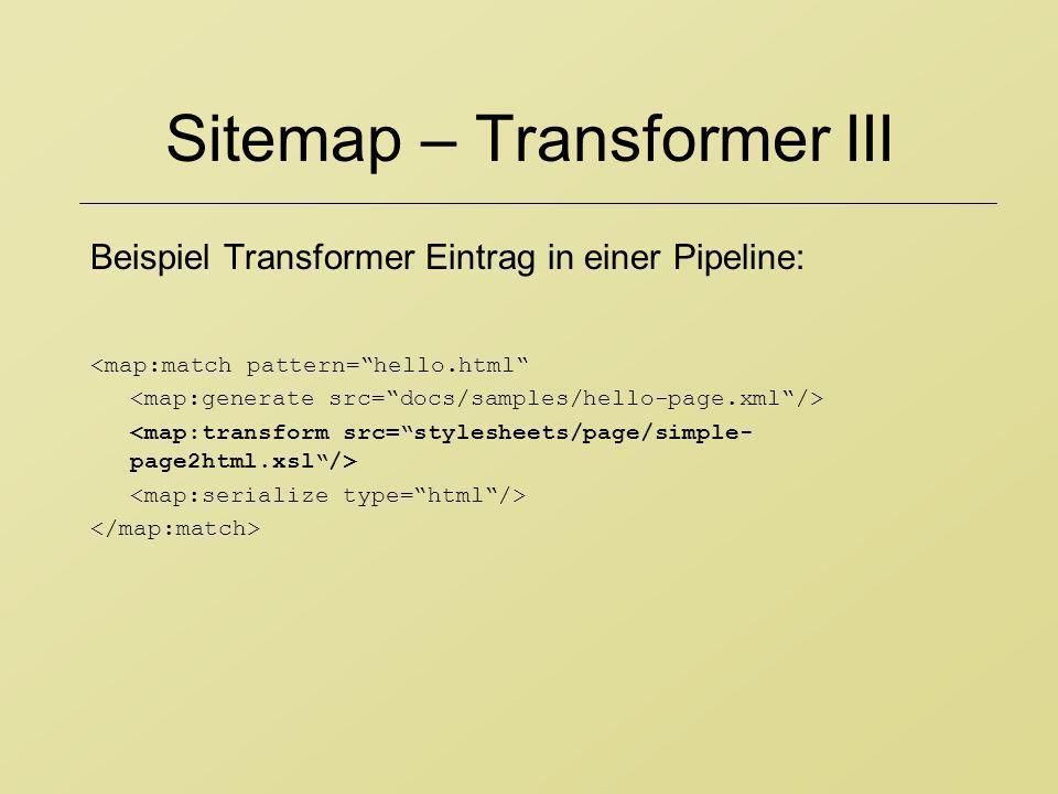 Sitemap – Transformer III Beispiel Transformer Eintrag in einer Pipeline: <map:match pattern=hello.html
