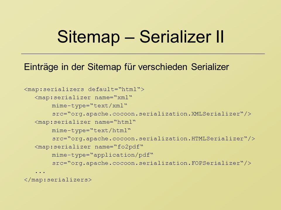 Sitemap – Serializer II Einträge in der Sitemap für verschieden Serializer <map:serializer name=xml mime-type=text/xml src=org.apache.cocoon.serializa