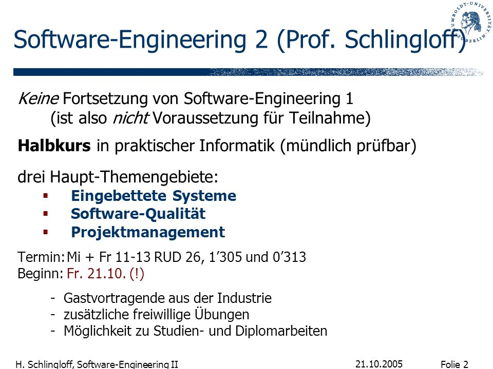 Folie 2 H. Schlingloff, Software-Engineering II 21.10.2005 Software-Engineering 2 (Prof. Schlingloff) Keine Fortsetzung von Software-Engineering 1 (is