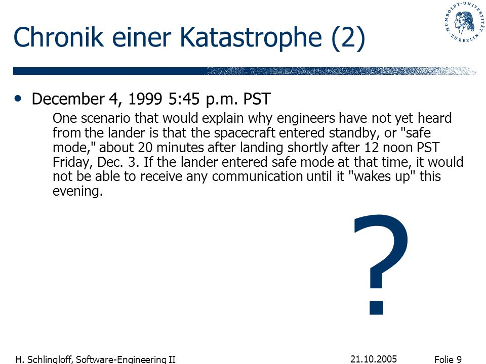 Folie 9 H. Schlingloff, Software-Engineering II 21.10.2005 Chronik einer Katastrophe (2) December 4, 1999 5:45 p.m. PST One scenario that would explai