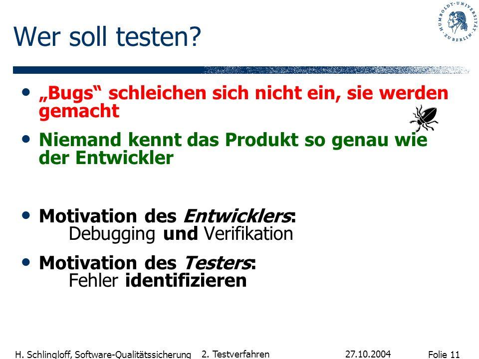 Folie 11 H. Schlingloff, Software-Qualitätssicherung 27.10.2004 2. Testverfahren Bugs schleichen sich nicht ein, sie werden gemacht Niemand kennt das
