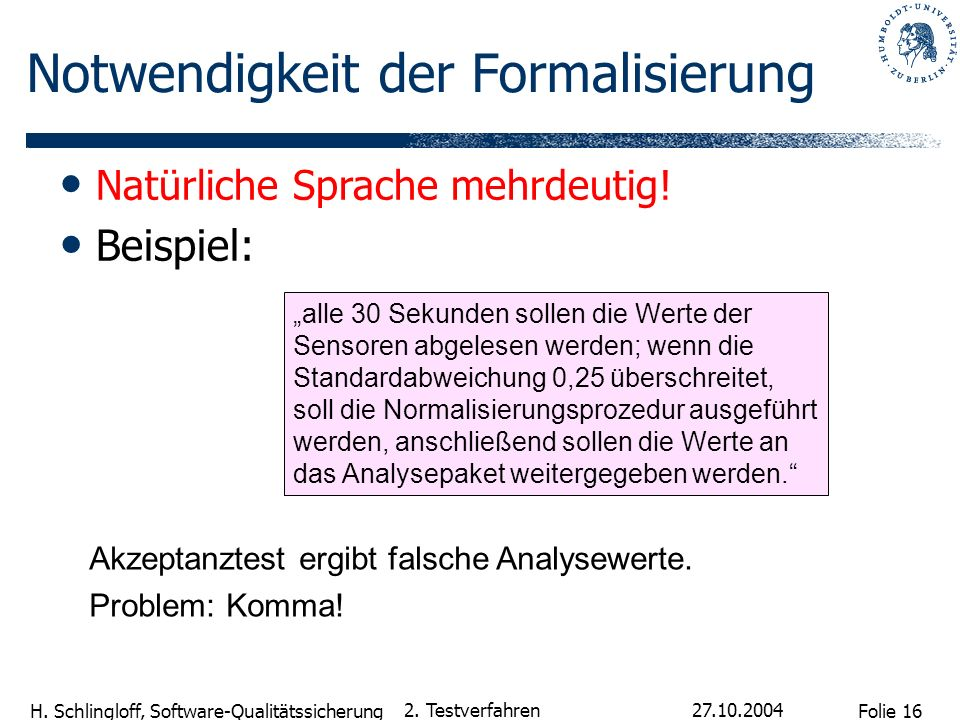 Folie 16 H. Schlingloff, Software-Qualitätssicherung 27.10.2004 2. Testverfahren Natürliche Sprache mehrdeutig! Beispiel: alle 30 Sekunden sollen die