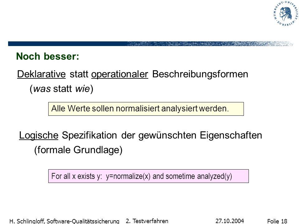 Folie 18 H. Schlingloff, Software-Qualitätssicherung 27.10.2004 2. Testverfahren Deklarative statt operationaler Beschreibungsformen (was statt wie) L